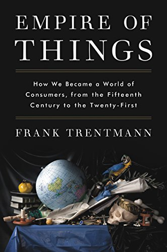 Empire of Things: How We Became a World of Consumers, from the Fifteenth Century to the Twenty-First by Frank Trentmann