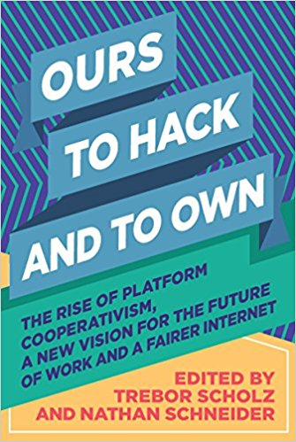 Ours to Hack and to Hold: The Rise of Platform Cooperativism, a New Vision for the Future of Work and a Fairer Internet, Edited by Trebor Scholz and Nathan Schneider