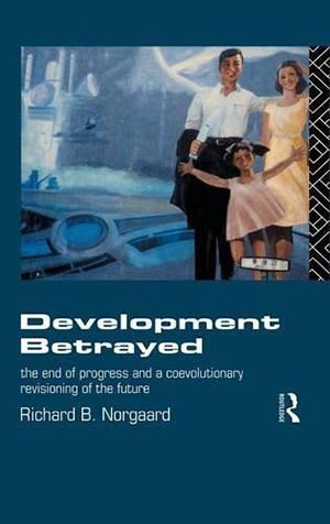 Development Betrayed: The End of Progress and a Co-Evolutionary Revisioning of the Future, by Richard Norgaard