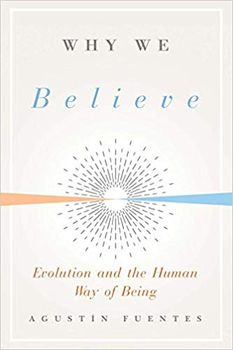 Why We Believe: Evolution and the Human Way of Being (Foundational Questions in Science) by Agustin Fuentes